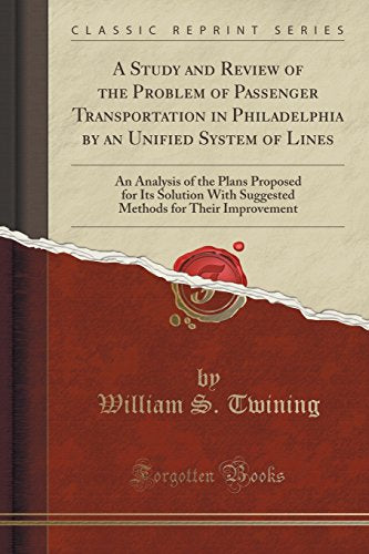 A Study and Review of the Problem of Passenger Transportation in Philadelphia by an Unified System of Lines: An Analysis of the Plans Proposed for
