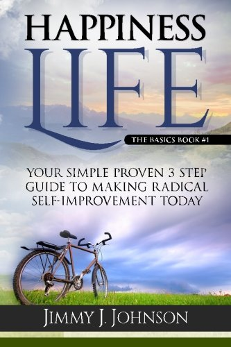 Happiness Life,The basics: Your Simple Proven 3 Step Guide to Making Radical Self-Improvement Today  book (Happiness, Personal Transformation and