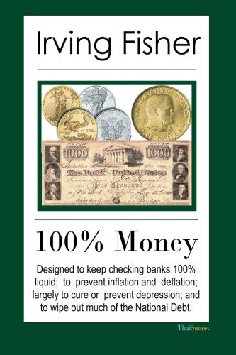 100% Money: Designed to keep checking banks 100% liquid; to prevent inflation and deflation; largely to cure or prevent depression; and to wipe ou