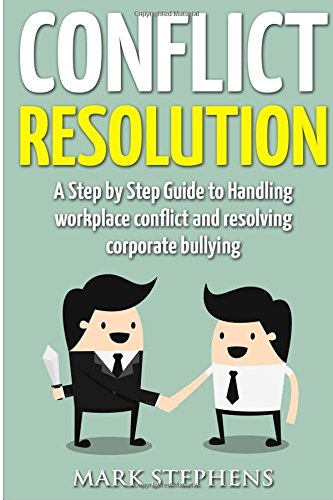 Conflict Resolution: A 21 Point Step by Step Guide to Handling workplace conflict and resolving corporate bullying