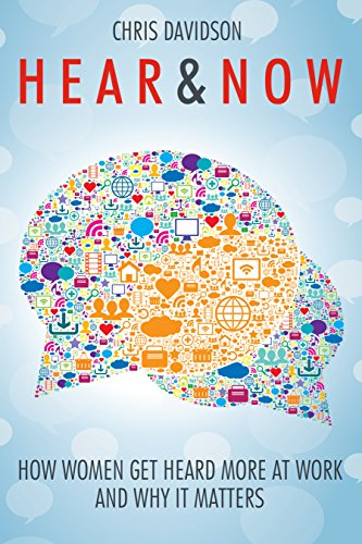 Hear And Now: How Women Get Heard More at Work and Why it Matters