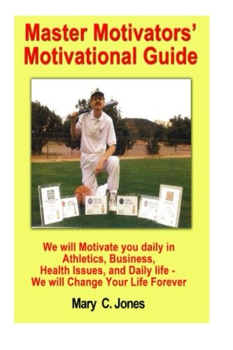 Master Motivator's Motivational Guide: We will Motivate you daily in Athletics, Business, Health Issues, and Daily Life - We will change Your Life