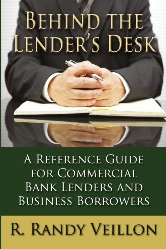 Behind the Lender's Desk: A Reference Guide for Commercial Bank Lenders and  Business Borrowers