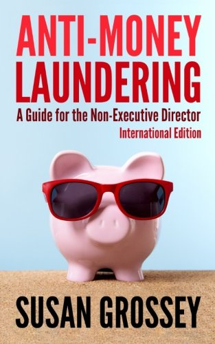 Anti-Money Laundering: A Guide for the Non-Executive Director lnternational Edition: Everything any Director or Partner of a Firm Covered by ... B
