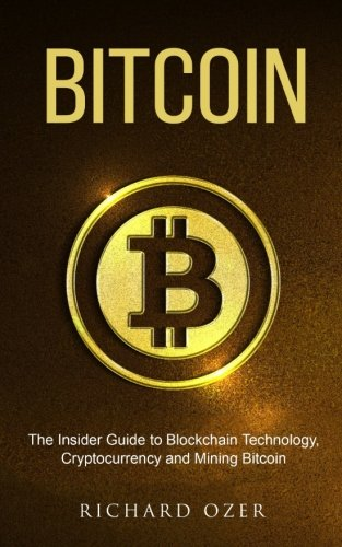 Bitcoin: The Insider Guide to Blockchain Technology, Cryptocurrency, and Mining Bitcoin