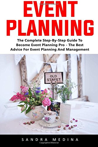 Event Planning: The Complete Step-By-Step Guide To Become Event Planning Pro - The Best Advice For Event Planning And Management!