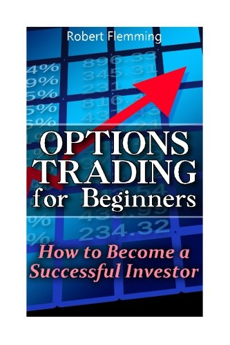 Options Trading for Beginners: How to Become a Successful Investor: (Option Trading, Binary Options Trading) (Stock Option Trading)