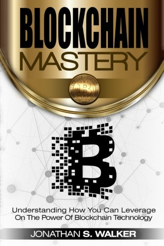 BLOCKCHAIN Mastery: Understanding How You Can Leverage on the Power of Block Chain Technology