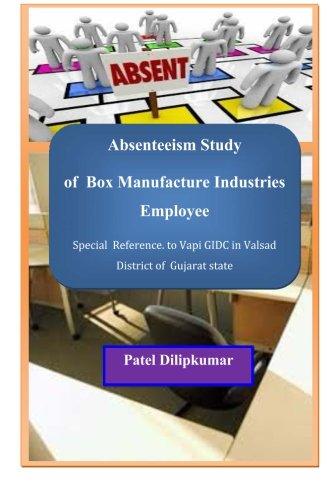 Absenteeism Study of Box Manufacture Industries Employee: Special  Reference. to Vapi GIDC in Valsad District of  Gujarat state