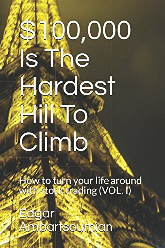 $100,000 Is The Hardest Hill To Climb: How to turn your life around with stock trading (VOLUME 1)