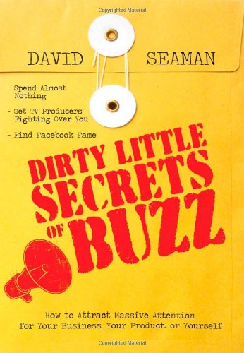 Dirty Little Secrets of Buzz: How to Attract Massive Attention for Your Business, Your Product, or Yourself