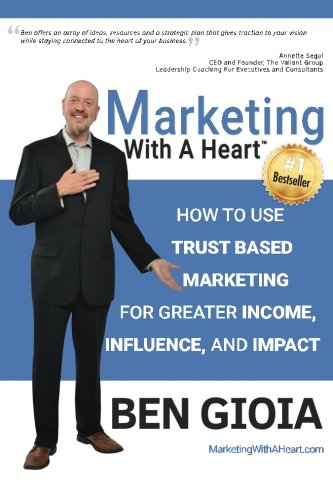 Marketing With A Heart: How To Use Trust Based Marketing For Greater Income, Influence, and Impact