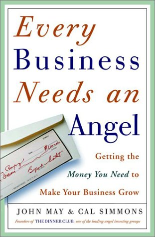Every Business Needs an Angel: Getting the Money You Need to Make Your Business Grow