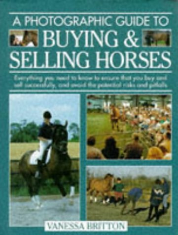 A Photographic Guide to Buying & Selling Horses: All the Information You Will Need to Ensure That You Buy and Sell Successfully, and How to Spot t