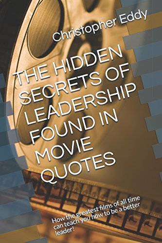 THE HIDDEN SECRETS OF LEADERSHIP FOUND IN MOVIE QUOTES: How the greatest films of all time can teach you how to be a better leader!