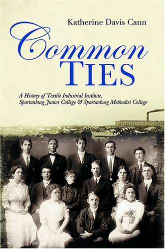 COMMON TIES: A History of Textile Industrial, Institute, Spartanburg Junior College, And...