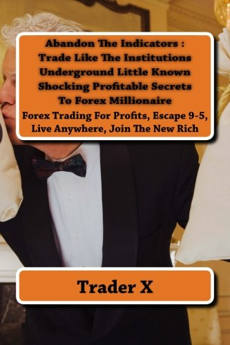 Abandon The Indicators : Trade Like The Institutions Underground Little Known Shocking Profitable Secrets To Forex Millionaire: Forex Trading For