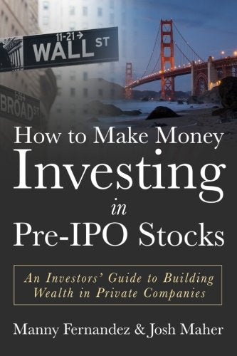 How to Make Money Investing in Pre-IPO Stocks: An Investors Guide to Building Wealth in Private Companies