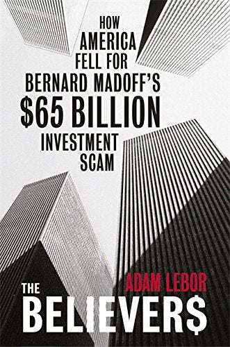 The Believers: How America Fell for Bernie Madoff's $50 Billion Investment Scam