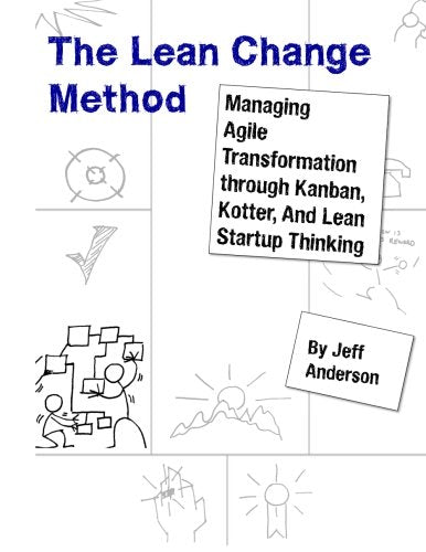 The Lean Change Method: Managing Agile Organizational Transformation Using Kanban, Kotter, and Lean Startup Thinking
