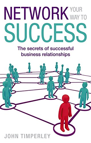 Network Your Way To Success: The secrets of successful business relationships by Timperley, John published by Piatkus (2010)