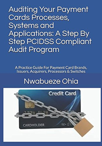 Auditing Your Payment Cards Processes, Systems and Applications: A Step By Step PCIDSS Compliant Audit Program: A Practice Guide For Payment Card