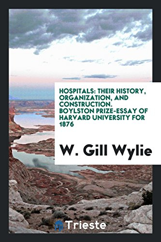 Hospitals: Their History, Organization, and Construction; Boylston Prize-Essay of Harvard University for 1876 (Classic Reprint)