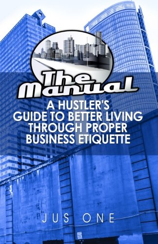 The Manual: A Hustler's Guide To Better Living Through Proper Business Etiquette