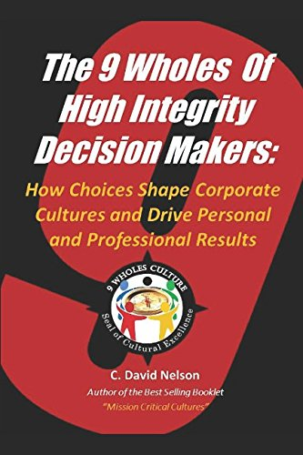 The 9 Wholes of High Integrity Decision Makers:: How Choices Shape Corporate Cultures and Drive Personal and Profession Results