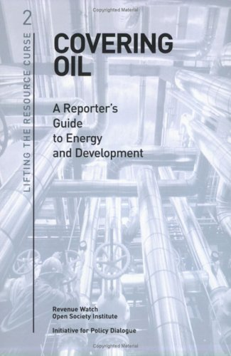 Covering Oil: A Reporter's Guide to Energy and Development (Lifting the Resource Curse, 2)