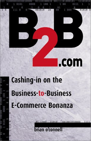 B2B.com: Cashing-In on the Business to Business E-Commerce Bonanza