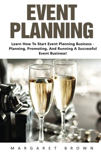Event Planning: Learn How To Start Event Planning Business - Planning, Promoting, And Running A Successful Event Business! (Event Planning, Event