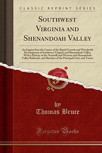 Southwest Virginia and Shenandoah Valley: An Inquiry Into the Causes of the Rapid Growth and Wonderful Development of Southwest Virginia and ... V