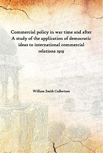 Commercial policy in war time and after A study of the application of democratic ideas to international commercial relations 1919 [Hardcover]