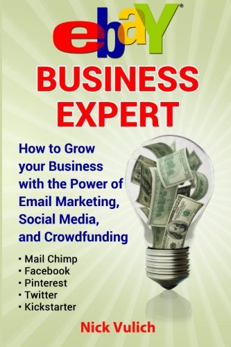 eBay Business Expert: eBay Business Expert: How to Grow your Business with the Power of Email Marketing, Social Media, and Crowdfunding with Kicks