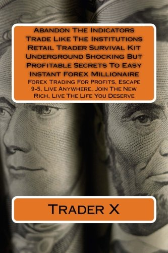 Abandon The Indicators Trade Like The Institutions Retail Trader Little Known Dirty Secrets Survival Kit: Forex Trading For Profits, Escape 9-5, L