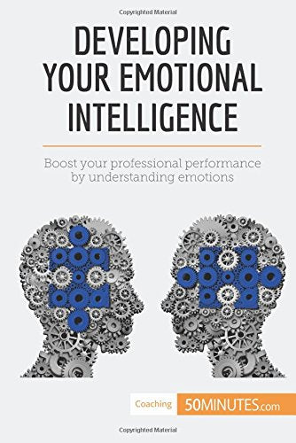 Developing Your Emotional Intelligence: Boost your professional performance by understanding emotions (Coaching)