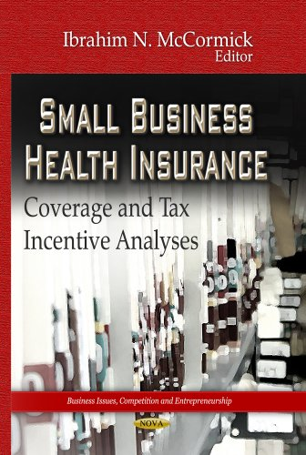 Small Business Health Insurance: Coverage and Tax Incentive Analyses (Business Issues, Competition and Entrepreneurship)