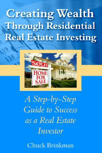 Creating Wealth Through Residential Real Estate Investing: A Step-By-Step Guide To Success As A Real Estate Investor