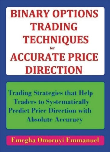 Binary Options Trading Techniques For Accurate Price Direction: Trading Strategies that Help Traders to Systematically Predict Price Direction wit