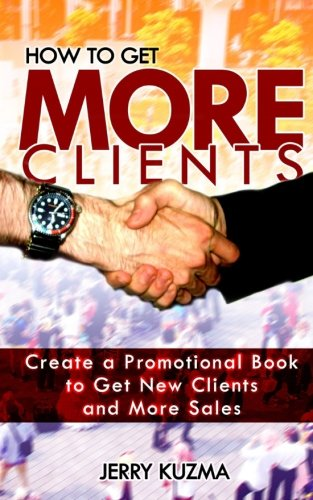 How to Get More Clients!: Create a Promotional Book to Get New Clients and More Sales (How to Write a Book 5)