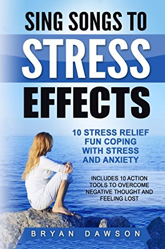 Sing Songs to Stress Effects: 10 Stress Relief Fun Coping with Stress and Anxiety; Includes 10 Action Tools to Overcome Negative Thought and Feeli