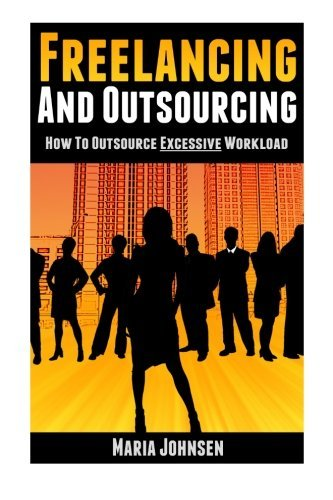 Freelancing and Outsourcing: How to Outsource Excessive Workload (Successful freelancing and outsourcing) (Volume 2)