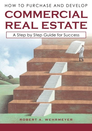 How to Purchase and Develop Commercial Real Estate: A Step by Step Guide for Success (How to Develop Commercial Real Estate Book 1)