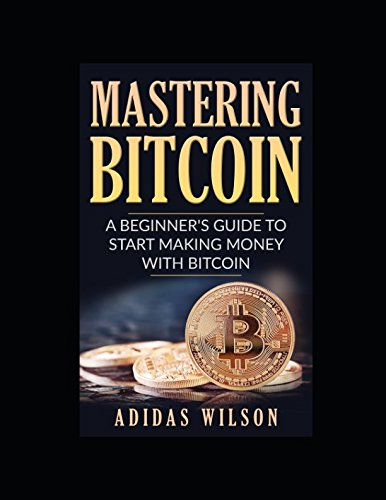 Mastering Bitcoin - A Beginner's Guide To Start Making Money With Bitcoin