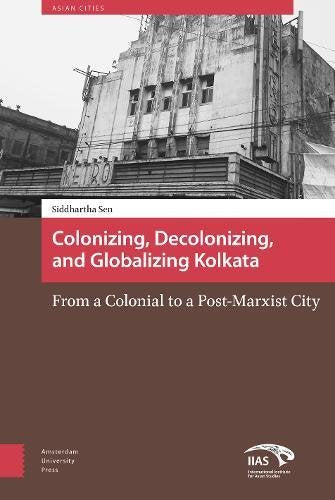 Colonising, Decolonising, and Globalising Kolkata: From a  Colonial  to a Post-Marxist City (Asian Cities)