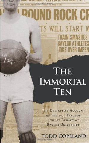 The Immortal Ten: The Definitive Account of the 1927 Tragedy and Its Legacy at Baylor University (Big Bear Books)