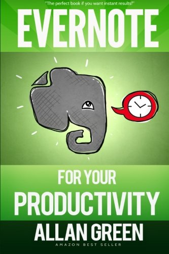 Evernote for Your Productivity - The Beginner's Guide to Getting Things Done with Evernote or How to Organize Your Life with Notetaking and Archiv