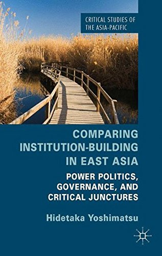 Comparing Institution-Building in East Asia: Power Politics, Governance, and Critical Junctures (Critical Studies of the Asia-Pacific)