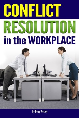 Conflict Resolution in the Workplace: How to Handle and Resolve Conflict at Work ~ an Essential Guide to Resolving Conflict in the Workplace
